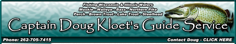 Illinois and Wisconsin fishing guide Captain Doug Kloet offers fishing guide services and trips on the waters of Fox Chain of Lakes near Antioch Illinois, Lake Michigan at Waukegan Illinois, Silver Lake in Kenosha County Wisconsin, Lake Geneva, Wisconsin, Pewaukee Lake Waukesha County Wisconsin, Milwaukee Harbor in Milwaukee, Wisconsin, Fox River Bay of Green Bay at DePere, Wisconsin and the Bay of Green Bay in Wisconsin. Fishing guide trips for musky, walleye, largemouth bass, smallmouth bass, northern pike, perch, crappie, bluegill, brown trout, lake trout and steelhead trout.